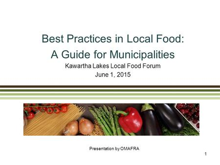 Best Practices in Local Food: A Guide for Municipalities Kawartha Lakes Local Food Forum June 1, 2015 Presentation by OMAFRA 1.