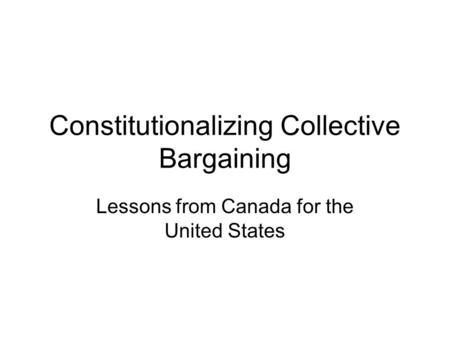 Constitutionalizing Collective Bargaining Lessons from Canada for the United States.