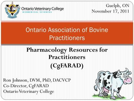 Pharmacology Resources for Practitioners (CgFARAD) Ontario Association of Bovine Practitioners Ron Johnson, DVM, PhD, DACVCP Co-Director, CgFARAD Ontario.