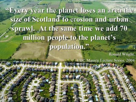 """Every year the planet loses an area the size of Scotland to erosion and urban sprawl. At the same time we add 70 million people to the planet's population."""