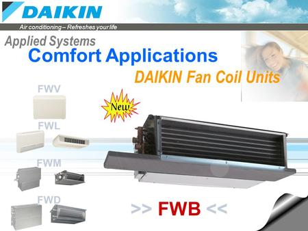 Air conditioning – Refreshes your life Applied Systems DAIKIN Fan Coil Units Comfort Applications >> FWB << FWV FWL FWM FWD.