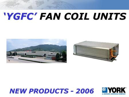 'YGFC' FAN COIL UNITS NEW PRODUCTS - 2006. YGFC FAN COIL UNIT FACTORY LOCATED IN GUANGZHOU, CHINA –CAPACITY = 300,000 UNITS/YEAR = 1,000 UNIT/DAY! CERTIFICATION.