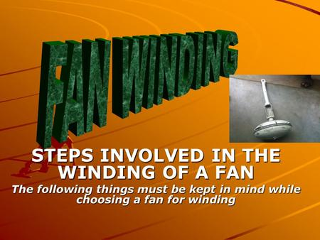 STEPS INVOLVED IN THE WINDING OF A FAN The following things must be kept in mind while choosing a fan for winding.