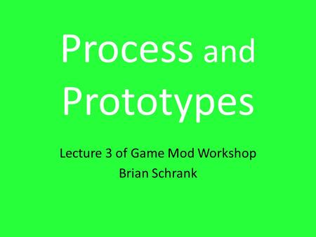 Process and Prototypes Lecture 3 of Game Mod Workshop Brian Schrank.