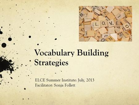 Vocabulary Building Strategies ELCE Summer Institute: July, 2013 Facilitator: Sonja Follett.