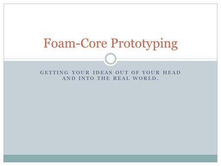GETTING YOUR IDEAS OUT OF YOUR HEAD AND INTO THE REAL WORLD. Foam-Core Prototyping.
