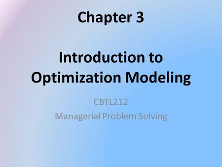 Chapter 3 Introduction to Optimization Modeling CBTL212 Managerial Problem Solving.