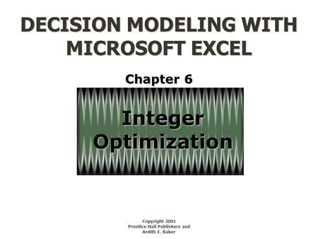 DECISION MODELING WITH MICROSOFT EXCEL Copyright 2001 Prentice Hall Publishers and Ardith E. Baker IntegerOptimization Chapter 6.