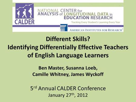 Different Skills? Identifying Differentially Effective Teachers of English Language Learners Ben Master, Susanna Loeb, Camille Whitney, James Wyckoff 5.