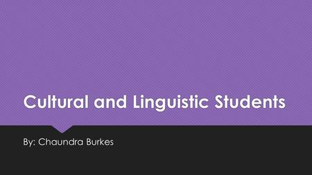 Cultural and Linguistic Students By: Chaundra Burkes.