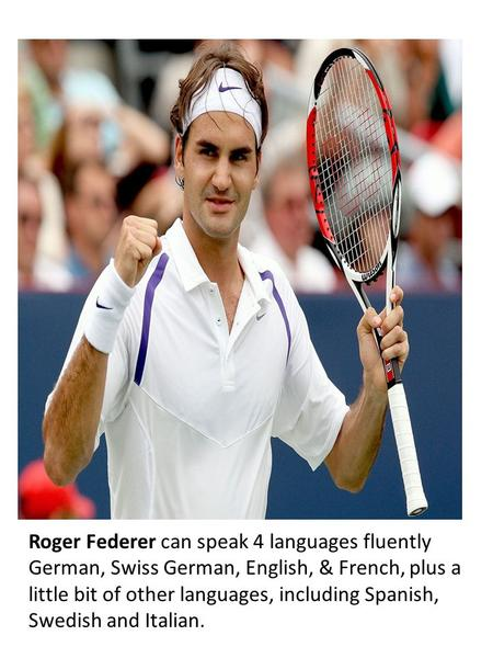 Roger Federer can speak 4 languages fluently German, Swiss German, English, & French, plus a little bit of other languages, including Spanish, Swedish.