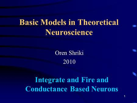 Basic Models in Theoretical Neuroscience Oren Shriki 2010 Integrate and Fire and Conductance Based Neurons 1.