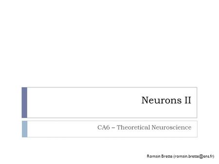 Neurons II CA6 – Theoretical Neuroscience Romain Brette