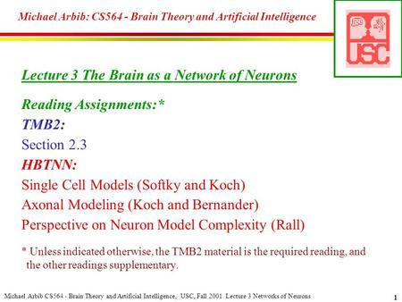 Michael Arbib CS564 - Brain <strong>Theory</strong> <strong>and</strong> Artificial Intelligence, USC, Fall 2001. Lecture 3 <strong>Networks</strong> of Neurons 1 Michael Arbib: CS564 - Brain <strong>Theory</strong> <strong>and</strong>.