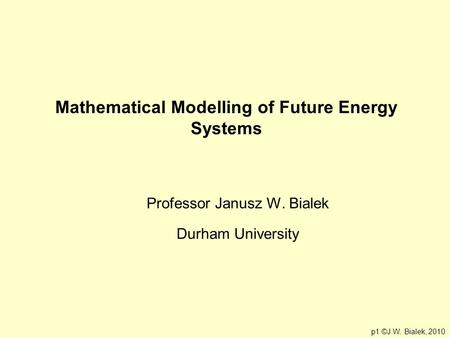 Mathematical Modelling of Future Energy Systems Professor Janusz W. Bialek Durham University p1 ©J.W. Bialek, 2010.