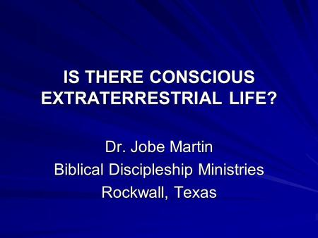 IS THERE CONSCIOUS EXTRATERRESTRIAL LIFE? Dr. Jobe Martin Biblical Discipleship Ministries Rockwall, Texas.