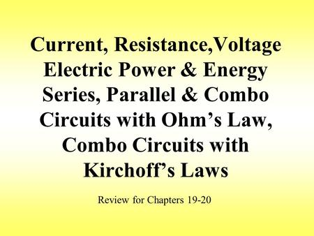 Current, Resistance,Voltage Electric Power & Energy Series, Parallel & Combo Circuits with Ohm's Law, Combo Circuits with Kirchoff's Laws Review for Chapters.