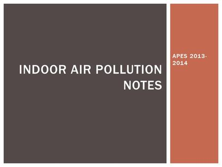 APES 2013- 2014 INDOOR AIR POLLUTION NOTES. INDOOR AIR POLLUTION The quality of indoor air can be two to five times (and even up to 100 times) more polluted.