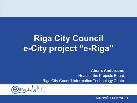 "Riga City Council e-City project ""e-Riga"" Ainars Andersons, Head of the Projects Board, Riga City Council Information Technology Centre."