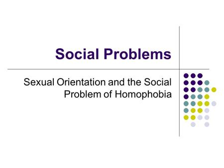 Social Problems Sexual Orientation and the Social Problem of Homophobia.