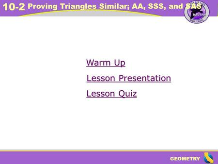 GEOMETRY 10-2 Proving Triangles Similar; AA, SSS, and SAS Warm Up Warm Up Lesson Presentation Lesson Presentation Lesson Quiz Lesson Quiz.