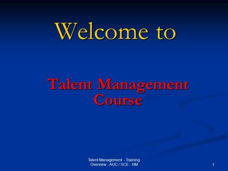 Talent Management - Training Overview - AUC / SCE - HM 1 Welcome to Talent Management Course.