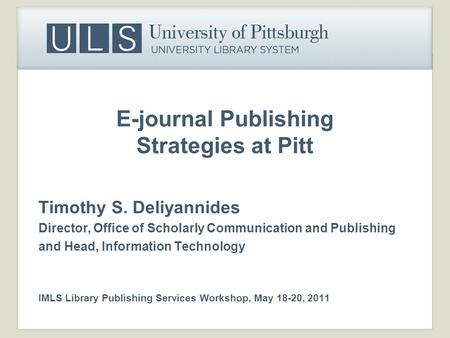 E-journal Publishing Strategies at Pitt Timothy S. Deliyannides Director, Office of Scholarly Communication and Publishing and Head, Information Technology.