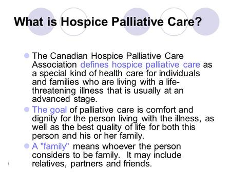 1 What is Hospice Palliative Care? The Canadian Hospice Palliative Care Association defines hospice palliative care as a special kind of health care for.