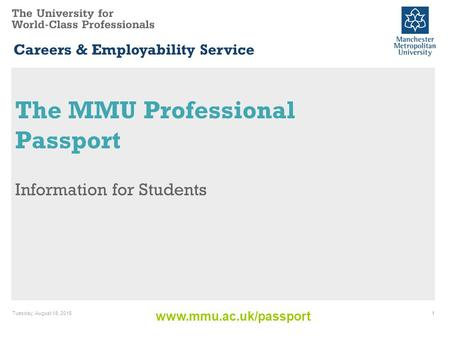Www.mmu.ac.uk/passport Careers & Employability Service The MMU Professional Passport Information for Students Tuesday, August 18, 20151.