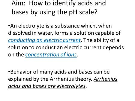 Aim: How to identify acids and bases by using the pH scale? An electrolyte is a substance which, when dissolved in water, forms a solution capable of conducting.