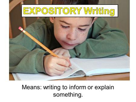 Expository Writing Means: writing to inform or explain something.