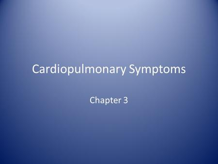 Cardiopulmonary Symptoms Chapter 3. Cardiopulmonary Symptoms As a Respiratory Therapist you will encounter patients with a variety of symptoms. It is.