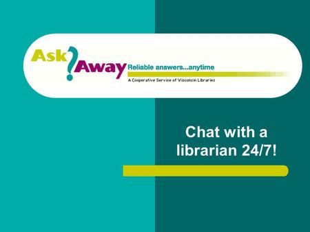 Chat with a librarian 24/7!. What is AskAway? AskAway is an interactive online service that allows you to chat with a librarian, much like Instant Messaging.