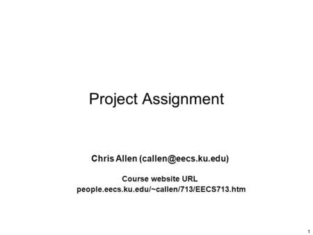 1 Project Assignment Chris Allen Course website URL people.eecs.ku.edu/~callen/713/EECS713.htm.