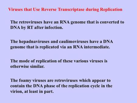 Viruses that Use Reverse Transcriptase during Replication The retroviruses have an RNA genome that is converted to DNA by RT after infection. The hepadnaviruses.