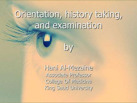 Orientation, history taking, and examination by Hani Al-Mezaine Associate Professor College Of Medicine King Saud University.