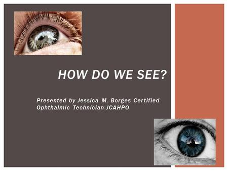 Presented by Jessica M. Borges Certified Ophthalmic Technician-JCAHPO HOW DO WE SEE?