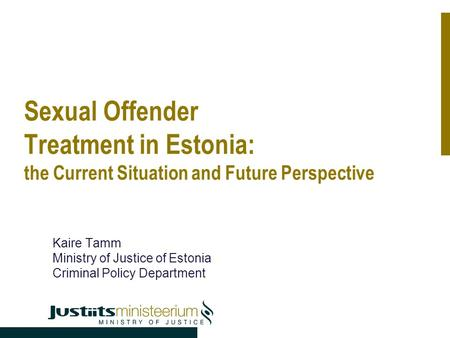 Sexual Offender Treatment in Estonia: the Current Situation and Future Perspective Kaire Tamm Ministry of Justice of Estonia Criminal Policy Department.