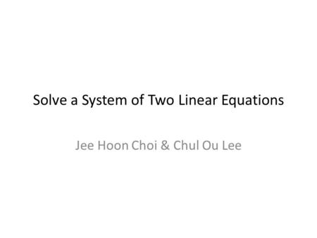 Solve a System of Two Linear Equations Jee Hoon Choi & Chul Ou Lee.