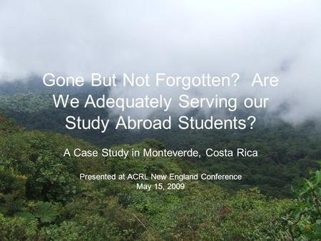 Gone But Not Forgotten? Are We Adequately Serving our Study Abroad Students? A Case Study in Monteverde, Costa Rica Presented at ACRL New England Conference.