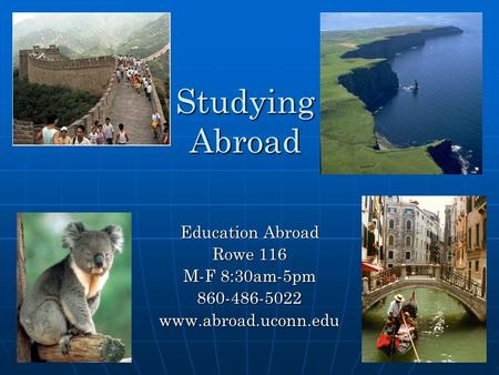 Studying Abroad Education Abroad Rowe 116 M-F 8:30am-5pm 860-486-5022www.abroad.uconn.edu.