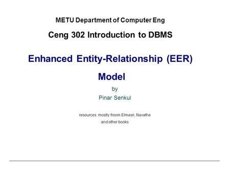 © Shamkant B. Navathe CC METU Department of Computer Eng Ceng 302 Introduction to DBMS Enhanced Entity-Relationship (EER) Model by Pinar Senkul resources: