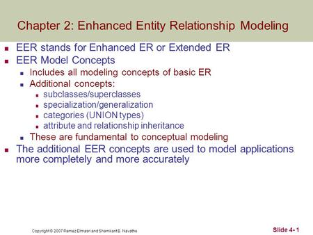 Copyright © 2007 Ramez Elmasri and Shamkant B. Navathe Slide 4- 1 EER stands for Enhanced ER or Extended ER EER Model Concepts Includes all modeling concepts.
