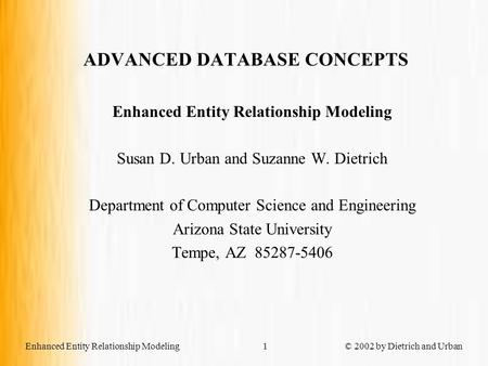 Enhanced Entity Relationship Modeling © 2002 by Dietrich and Urban1 ADVANCED DATABASE CONCEPTS Enhanced Entity Relationship Modeling Susan D. Urban and.