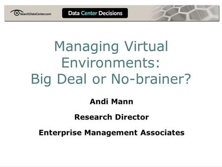 Managing Virtual Environments: Big Deal or No-brainer? Andi Mann Research Director Enterprise Management Associates.