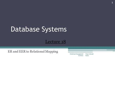 Database Systems ER and EER to Relational Mapping Toqir Ahmad Rana Database Management Systems 1 Lecture 18.