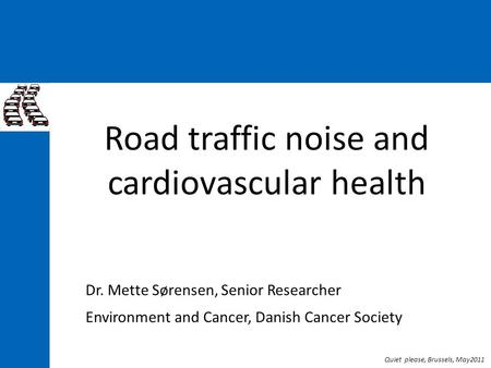 Road traffic noise and cardiovascular health Quiet please, Brussels, May2011 Dr. Mette Sørensen, Senior Researcher Environment and Cancer, Danish Cancer.