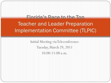 Initial Meeting via Teleconference Tuesday, March 29, 2011 10:00-11:00 a.m. Florida's Race to the Top Teacher and Leader Preparation Implementation Committee.