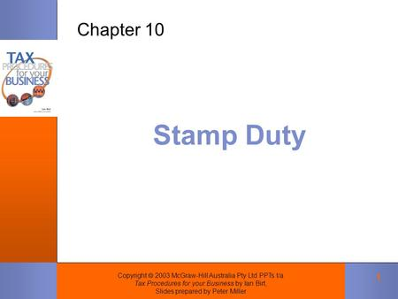 Copyright  2003 McGraw-Hill Australia Pty Ltd PPTs t/a Tax Procedures for your Business by Ian Birt, Slides prepared by Peter Miller 1 Stamp Duty Chapter.
