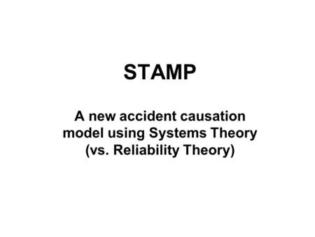 STAMP A new accident causation model using Systems Theory (vs